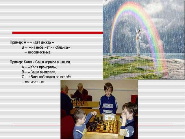 Пример: А – «идет дождь», В – «на небе нет ни облачка» – несовместные. Приме...