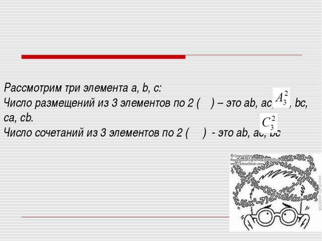 Рассмотрим три элемента а, b, с: Число размещений из 3 элементов по 2 ( ) – э...