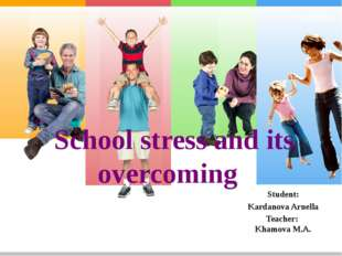 School stress and its overcoming Student: Kardanova Arnella Teacher: Khamova