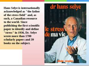 "Hans Selye is internationally acknowledged as ""the father of the stress field"