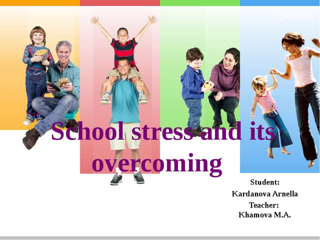 School stress and its overcoming Student: Kardanova Arnella Teacher: Khamova...