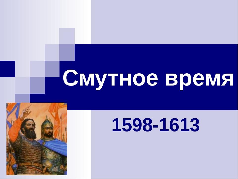 Смутное время 1598-1613 Смутное время 1598-1613