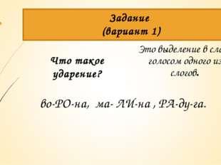 Задание (вариант 1) Что такое ударение? Это выделение в слове голосом одного
