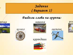 Раздели слова на группы: Задание ( вариант 1) речка ласточка колесо карандаши