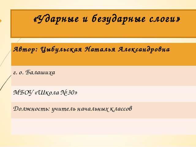 «Ударные и безударные слоги» Автор: Цыбульская Наталья Александровна г. о. Ба...
