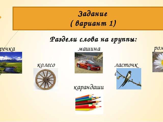 Раздели слова на группы: Задание ( вариант 1) речка ласточка колесо карандаши...