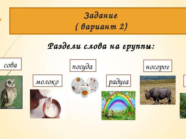 Задание ( вариант 2) Раздели слова на группы: сова груша посуда радуга молоко...