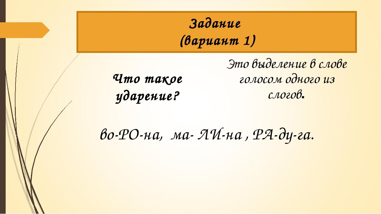 Задание (вариант 1) Что такое ударение? Это выделение в слове голосом одного...
