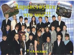Здравствуйте , это мы!!! 7 «А»класс