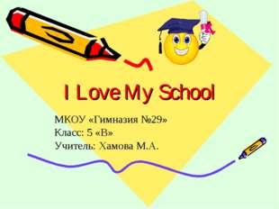 I Love My School МКОУ «Гимназия №29» Класс: 5 «В» Учитель: Хамова М.А.