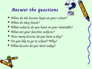 Answer the questions When do the lessons begin at your school? When do they f