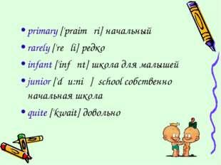 primary ['praiməri] начальный rarely ['reəli] редко infant ['infənt] школа дл