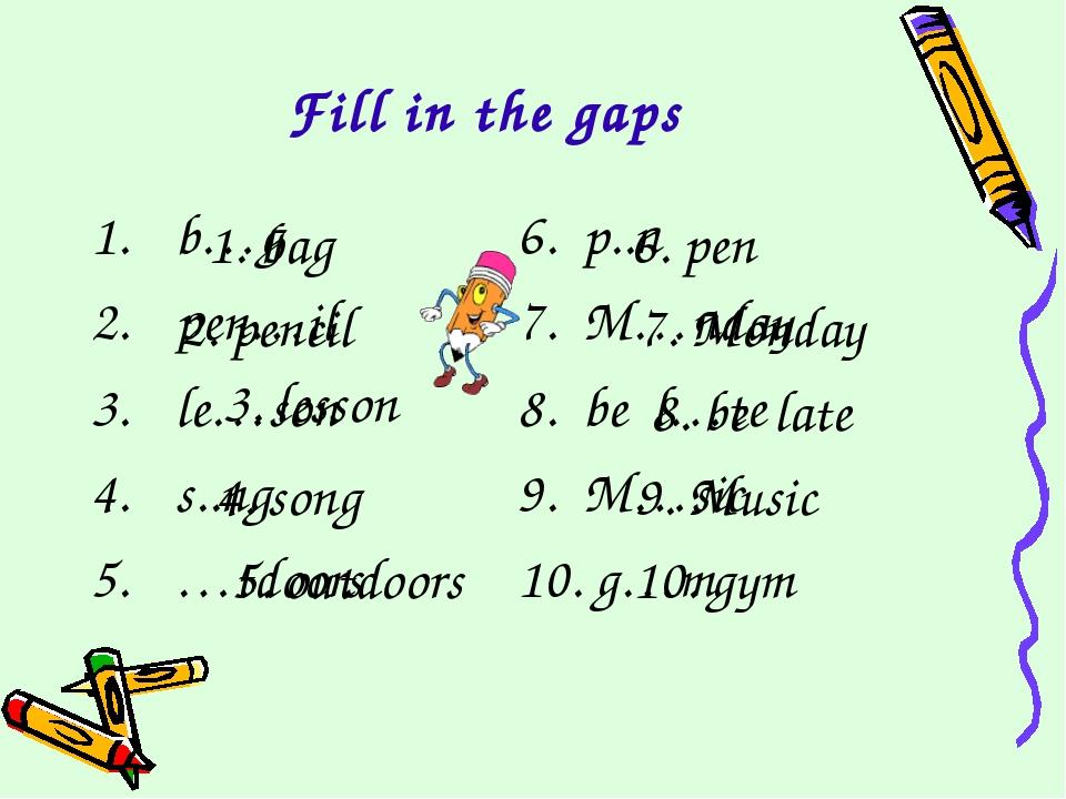 Fill in the gaps b…g 6. p..n pen…il7. M…nday le…son8. be l…te s..ng...