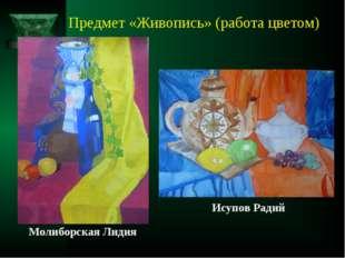 Предмет «Живопись» (работа цветом) Молиборская Лидия Исупов Радий