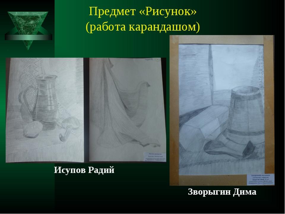 Предмет «Рисунок» (работа карандашом) Исупов Радий Зворыгин Дима