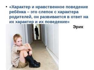 «Характер и нравственное поведение ребёнка – это слепок с характера родите