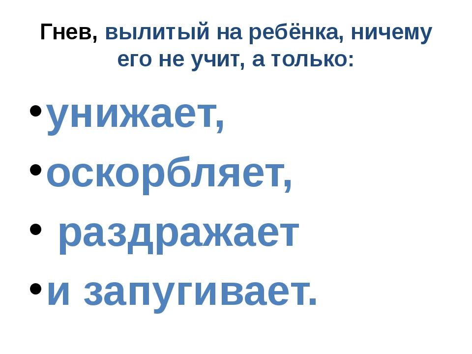Гнев, вылитый на ребёнка, ничему его не учит, а только: унижает, оскорбляет,...