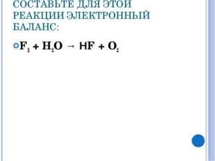 СОСТАВЬТЕ ДЛЯ ЭТОЙ РЕАКЦИИ ЭЛЕКТРОННЫЙ БАЛАНС: F2 + Н2О → НF + О2