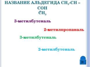 2. КАКОВО ПРАВИЛЬНОЕ НАЗВАНИЕ АЛЬДЕГИДА СН3-СН – СОН СН3 3-метилбутеналь 2-ме