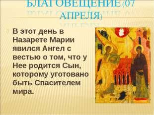 В этот день в Назарете Марии явился Ангел с вестью о том, что у Нее родится С