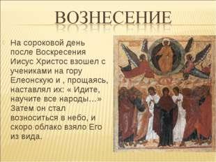 На сороковой день после Воскресения Иисус Христос взошел с учениками на гору