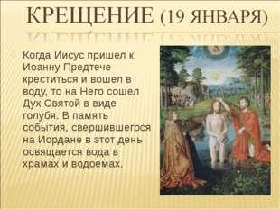 Когда Иисус пришел к Иоанну Предтече креститься и вошел в воду, то на Него со
