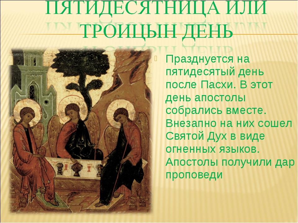 Празднуется на пятидесятый день после Пасхи. В этот день апостолы собрались в...