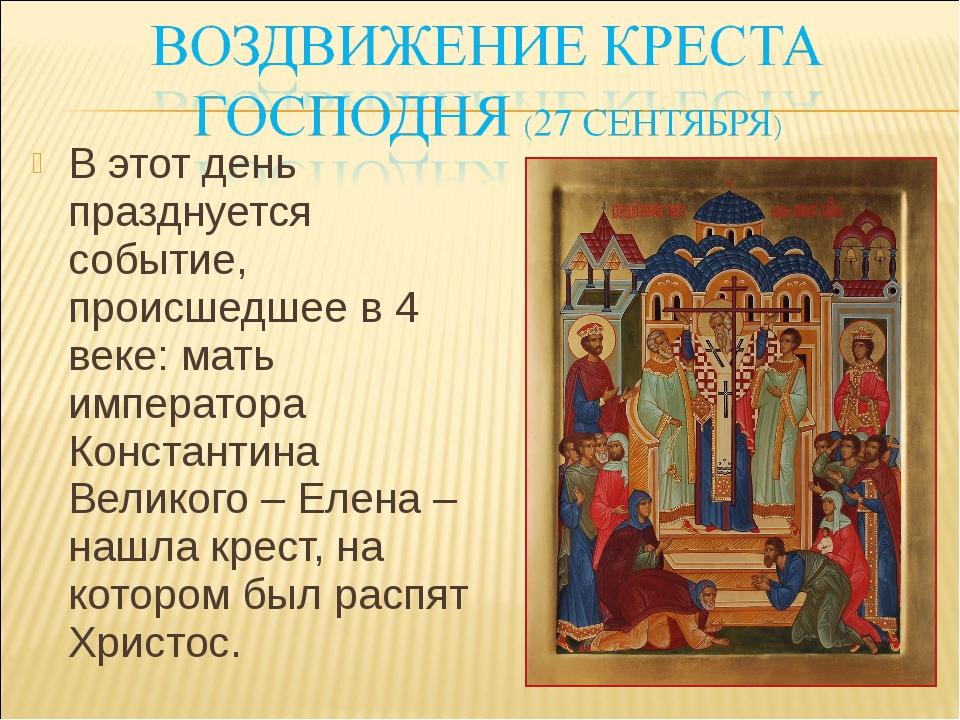 В этот день празднуется событие, происшедшее в 4 веке: мать императора Конста...