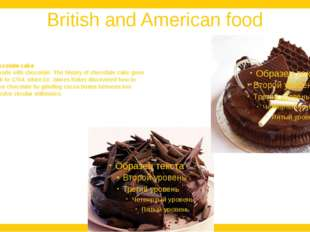 British and American food Chocolate cake is made with chocolate. The history