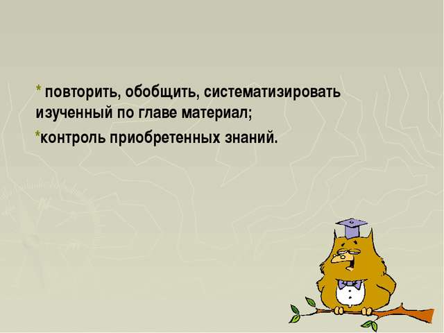 * повторить, обобщить, систематизировать изученный по главе материал; *конт...