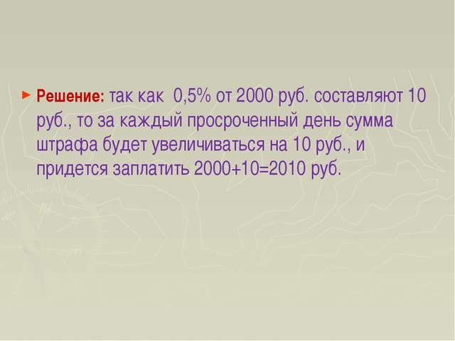 Решение: так как 0,5% от 2000 руб. составляют 10 руб., то за каждый просрочен...