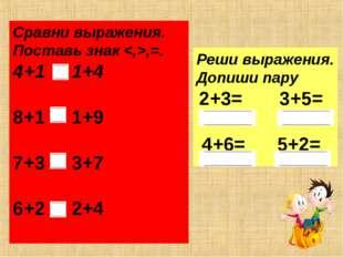 Сравни выражения. Поставь знак ,=. 4+1 1+4 8+1 1+9 7+3 3+7 6+2 2+4 Реши выраж