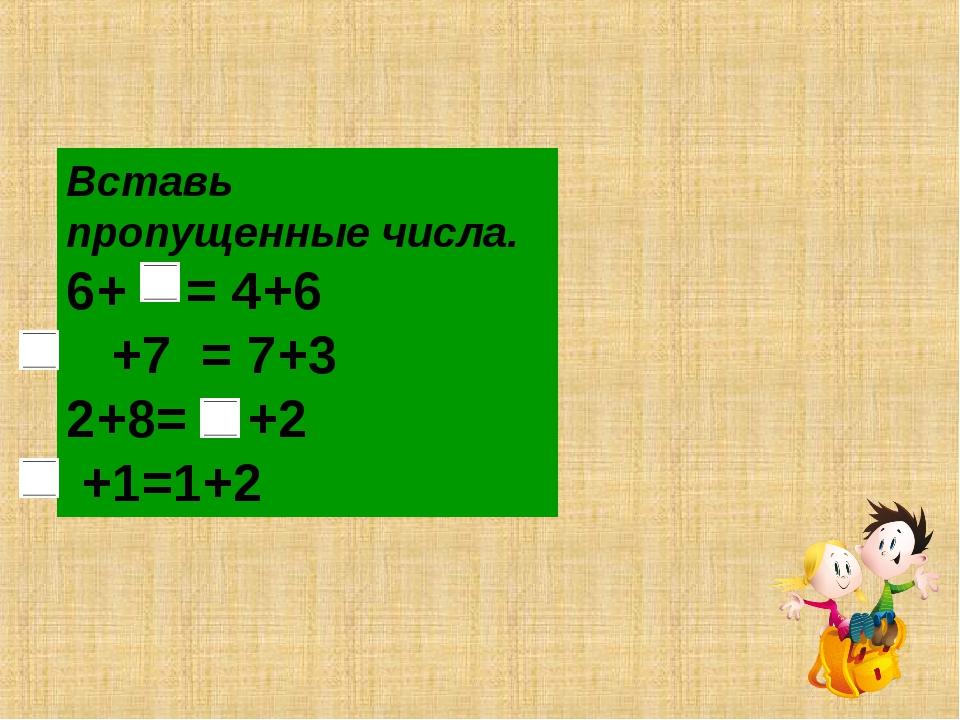 Вставь пропущенные числа. 6+ = 4+6 +7 = 7+3 2+8= +2 +1=1+2