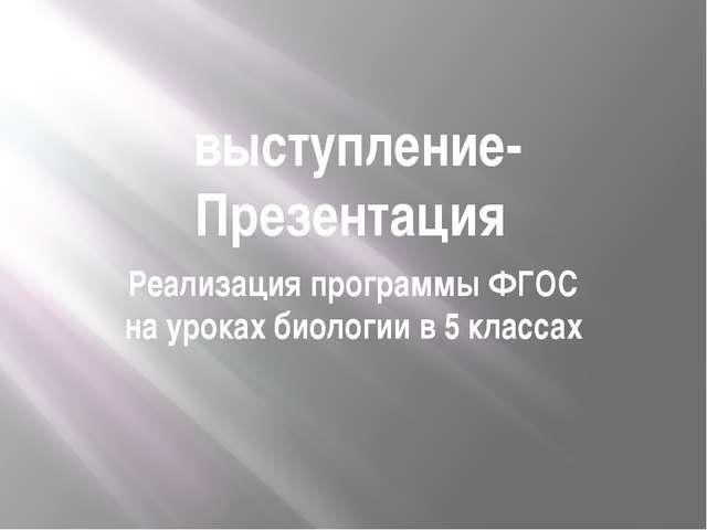 выступление- Презентация Реализация программы ФГОС на уроках биологии в 5 кл...