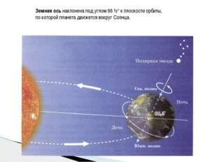 Земная ось наклонена под углом 66 ½° к плоскости орбиты, по которой планета д