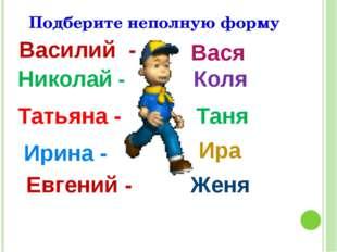 Подберите неполную форму Василий - Вася Николай - Коля Татьяна - Таня Ирина -
