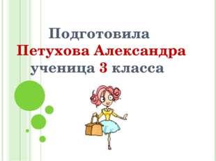 Подготовила Петухова Александра ученица 3 класса