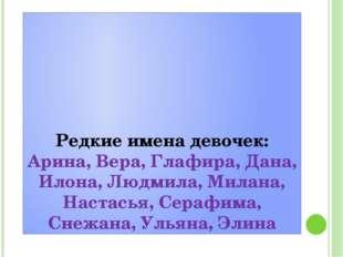 Редкие имена девочек: Арина, Вера, Глафира, Дана, Илона, Людмила, Милана, На