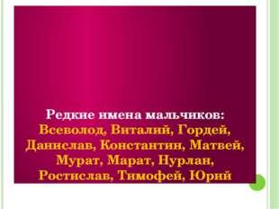 Редкие имена мальчиков: Всеволод, Виталий, Гордей, Данислав, Константин, Мат