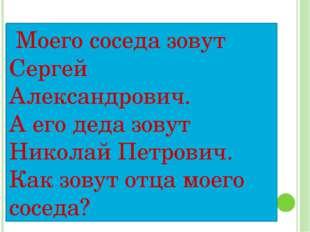 Моего соседа зовут Сергей Александрович. А его деда зовут Николай Петрович.