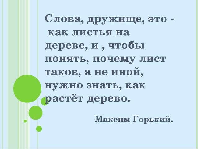 Слова, дружище, это - как листья на дереве, и , чтобы понять, почему лист так...