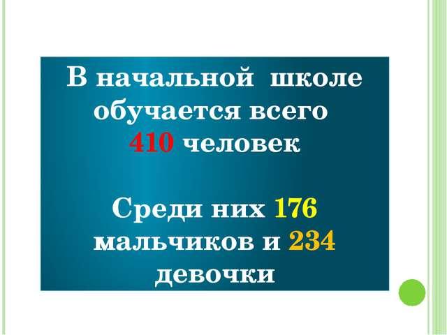 В начальной школе обучается всего 410 человек Среди них 176 мальчиков и 234 д...