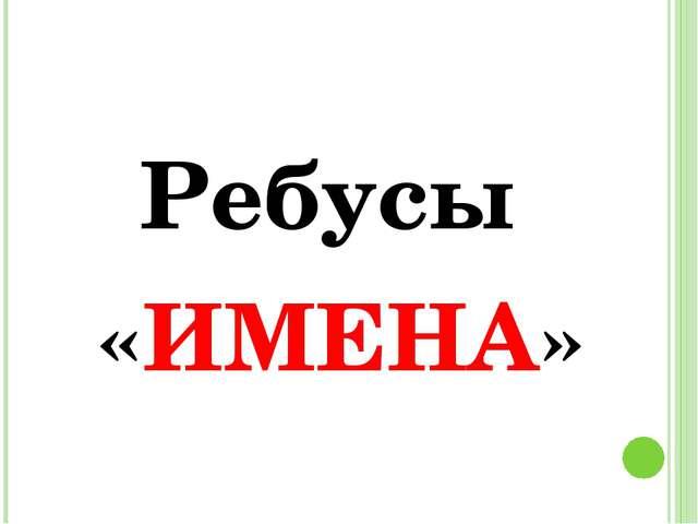 Ребусы «ИМЕНА»