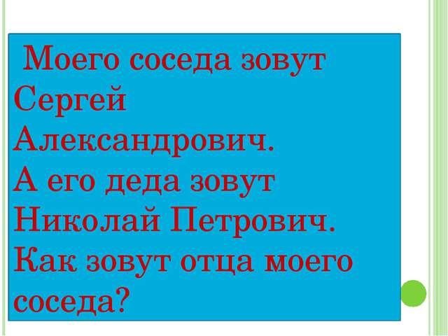 Моего соседа зовут Сергей Александрович. А его деда зовут Николай Петрович....