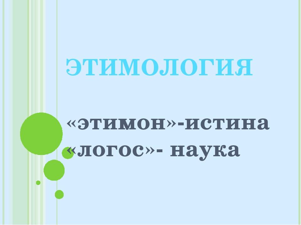 ЭТИМОЛОГИЯ «этимон»-истина «логос»- наука