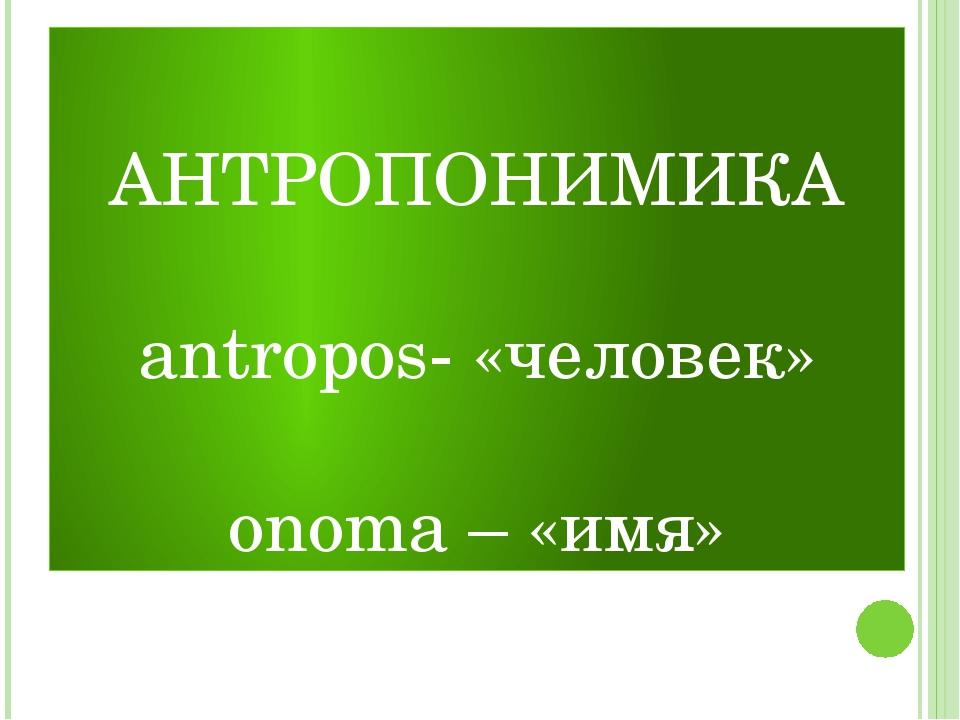 АНТРОПОНИМИКА antropos- «человек» onoma – «имя»