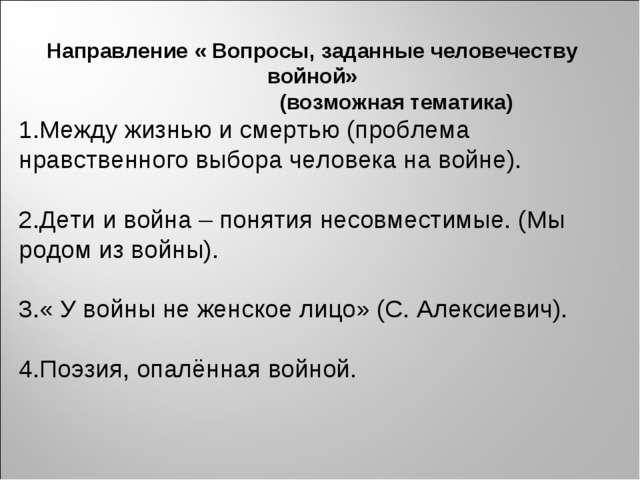 Направление « Вопросы, заданные человечеству войной» (возможная тематика) 1.М...