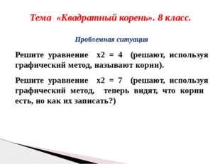 Тема «Квадратный корень». 8 класс. Проблемная ситуация Решите уравнение x2 =