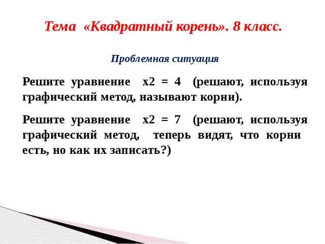 Тема «Квадратный корень». 8 класс. Проблемная ситуация Решите уравнение x2 =...