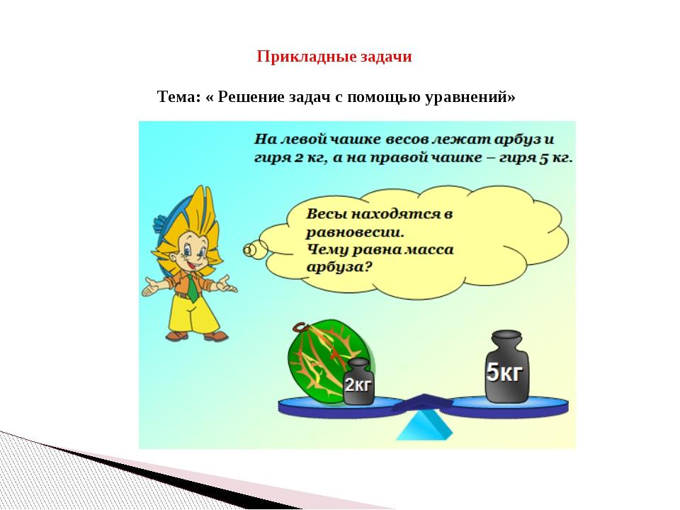 Прикладные задачи Тема: « Решение задач с помощью уравнений»